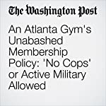 An Atlanta Gym's Unabashed Membership Policy: 'No Cops' or Active Military Allowed | Katie Mettler