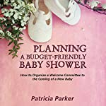 Planning a Budget-Friendly Baby Shower: How to Organize a Welcome Committee to the Coming of a New Baby | Patricia Parker