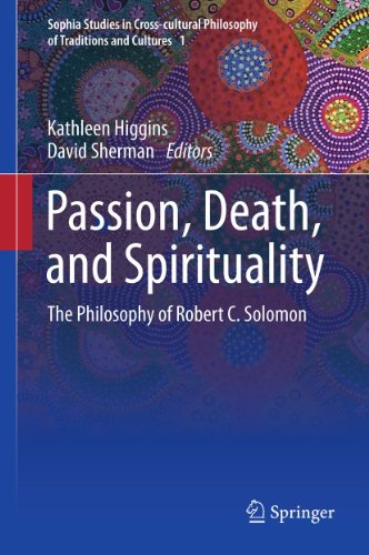 Download Passion, Death, and Spirituality: The Philosophy of Robert C. Solomon: 1 (Sophia Studies in Cross-cultural Philosophy of Traditions and Cultures) Pdf
