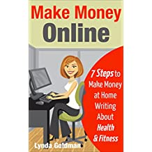 Make Money Online: 7 Steps to Make Money at Home Writing About Health and Fitness: Comprehensive Blueprint to Make Money Online Writing for the Lucrative ... (Make Money Online Business Series Book 1)