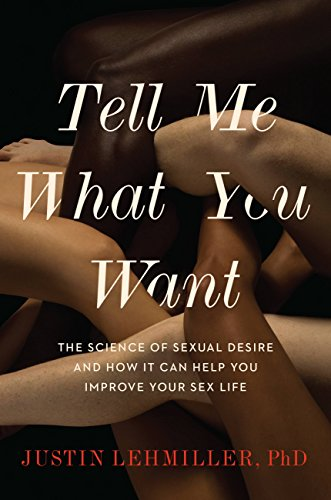 Tell Me What You Want: The Science of Sexual Desire and How It Can Help You Improve Your Sex Life by [Lehmiller, Justin J.]
