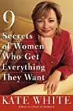 9 Secrets of Women Who Get Everything They Want, Kate White, 051770756X