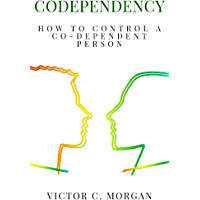 Codependency: How To Control A Co-Dependent Person (English Edition)