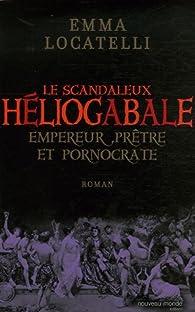 Le scandaleux Héliogabale : Empereur, prêtre et pornocrate par Emma Locatelli
