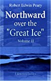 "Northward over the ""Great Ice"": A Narrative of Life and Work along the Shores and upon the Interior Ice-Cap of Northern Greenland in the Years 1886 and 1891-1897. Volume 2"