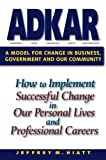 ADKAR : A Model for Change in Business, Government, and Our Community, Hiatt, Jeff, 1930885504