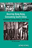 Desiring Hong Kong, Consuming South China : Transborder Cultural Politics, 1970-2010, Ma, Jiewei, 9888083457