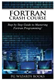 Fortran Crash Course: Step by Step Guide to Mastering Fortran Programming