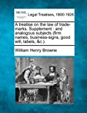 A treatise on the law of trade-marks. Supplement : and analogous subjects (firm names, business-signs, good will, Labels, &C. )., William Henry Browne, 1240184867