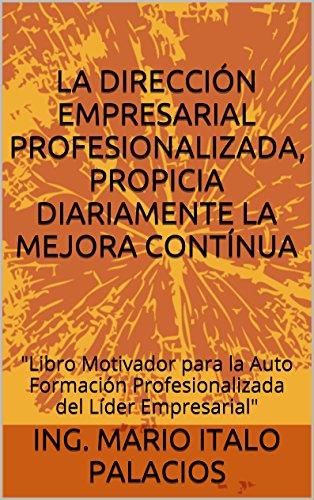 LA DIRECCIÓN EMPRESARIAL PROFESIONALIZADA, PROPICIA DIARIAMENTE LA MEJORA CONTÍNUA: Libro Motivador para la Auto Formación Profesionalizada del Líder Empresarial (Spanish Edition)