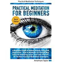 Practical Meditation For Beginners: A Beginners Guide to Relieve Anxiety, Stress and Depression. How to Meditate in Practical Way. Great for Reducing Anger and Calm Yourself. Practical Techniques