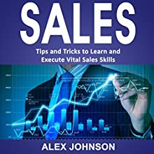 Sales: Tips and Tricks to Learn and Execute Vital Sales Skills Audiobook by Alex Johnson Narrated by William Bahl