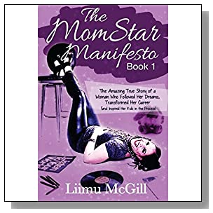 The MomStar Manifesto: The Amazing True Story of a Woman Who Followed Her Dreams, Transformed Her Career (And Inspired Her Kids in the Process) (Volume 1)