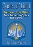 Codes of Light: The Power of Our Beliefs and a Revolutionary System to Heal Them!