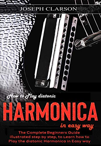 How to Play diatonic Harmonica in Easy way: The Complete Beginners guide illustrated Step by Step, to Learn how to Play the Harmonica in Easy way by [Clarson, Joseph]