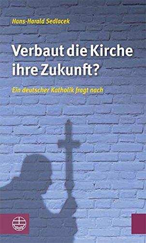 Verbaut die Kirche ihre Zukunft?: Ein deutscher Katholik fragt nach