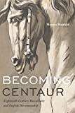Becoming Centaur: Eighteenth-Century Masculinity and English Horsemanship (Animalibus: Of Animals and Cultures)