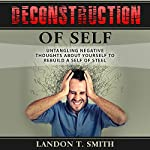 Deconstruction of Self: Untangling Negative Thoughts About Yourself to Rebuild a Self of Steel | Landon T. Smith