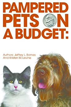 Pampered Pets On A Budget.....Caring For Your Pet Without Losing Your Tail by [Barnes, Jeffrey L., Levine, Kristen M.]