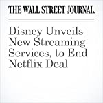 Disney Unveils New Streaming Services, to End Netflix Deal | Erich Schwartzel,Joe Flint