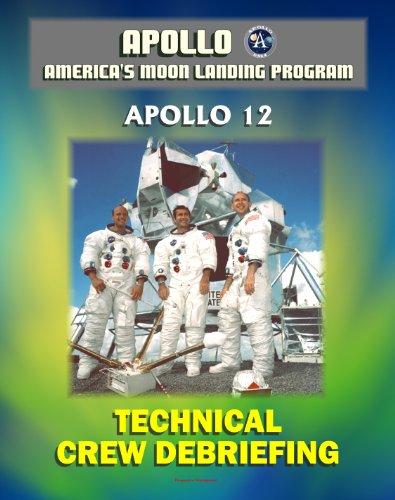 Apollo and America's Moon Landing Program: Apollo 12 Technical Crew Debriefing with Unique Observations about the Second Lunar Landing - Astronauts Conrad, Gordon, Bean