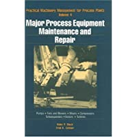 Practical Machinery Management for Process Plants: Major Process Equipment Maintenance and Repair v. 4 (Practical Machinery Management for Process Plants, 4)