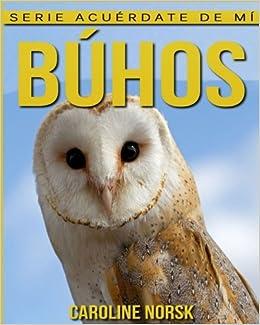 Búhos: Libro de imágenes asombrosas y datos curiosos sobre los Búhos para niños (Serie Acuérdate de mí) (Spanish Edition): Caroline Norsk: 9781539954965: ...