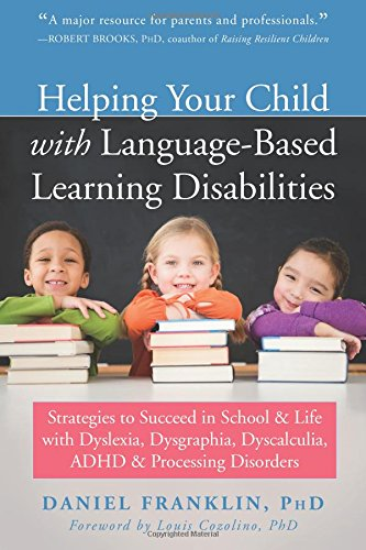 Helping Your Child with Language-Based Learning Disabilities: Strategies to Succeed in School and Life with Dyslexia, Dysgraphia, Dyscalculia, ADHD, and Processing Disorders by New Harbinger Publications