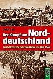 Der Kampf um Norddeutschland: Das bittere Ende zwischen Weser und Elbe 1945