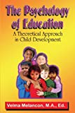 The Psychology of Education : A Theoretical Approach in Child Development, Melancon, Velma, 0983444439