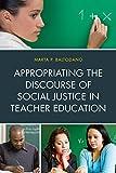 Appropriating the Discourse of Social Justice in Teacher Education, Baltodano, Marta P., 1607097443
