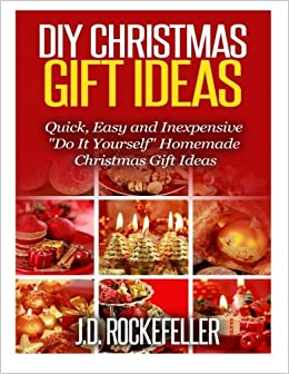 Diy christmas gift ideas quick easy and inexpensive do it diy christmas gift ideas quick easy and inexpensive do it yourself homemade christmas gift ideas j d rockefeller 9781505458893 amazon books solutioingenieria Image collections