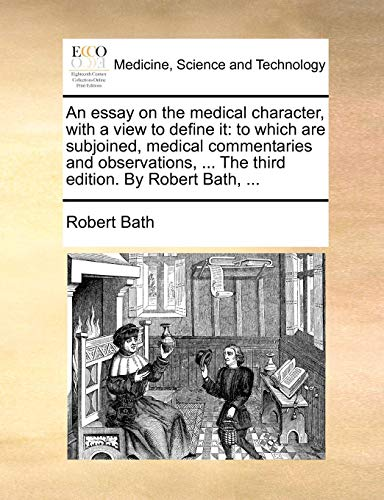 An essay on the medical character, with a view to define it: to which are subjoined, medical commentaries and observations, ... The third edition. By Robert Bath, ...