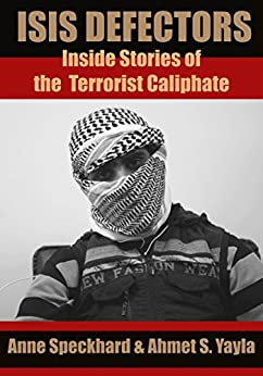 ISIS Defectors: Inside Stories of the Terrorist Caliphate by [Speckhard, Anne, Yayla, Ahmet S.]