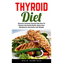 Thyroid Diet: Discover Amazing Thyroid Diet Plan To Restore Hormonal Health, Ignite Your Metabolism And Easily Lose Weight! (Thyroid Health, Thyroid Diet Plan, Thyroid Solution)