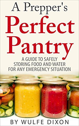 A Prepper's Perfect Pantry: A Guide To Safely Storing Food And Water For Any Emergency Situation(Preppers Survival,Preppers Supplies, Survival Pantry) by Wulfe Dixon