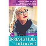 The Irresistible Introvert: How to Make Friends, Survive Small Talk, & Charm Anyone, Any Time