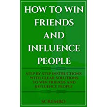 How To Win Friends And Influence People:: Step By Step Instructions With Clear Solutions To Win Friends And Influence People