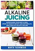 Alkaline Juicing: Supercharge Your Body & Mind, Speed Up Massive Weight Loss (Naturally!), and Stimulate Holistic Healing (Alkaline Diet Lifestyle, Alkaline Diet for Weight Loss) (Volume 7)