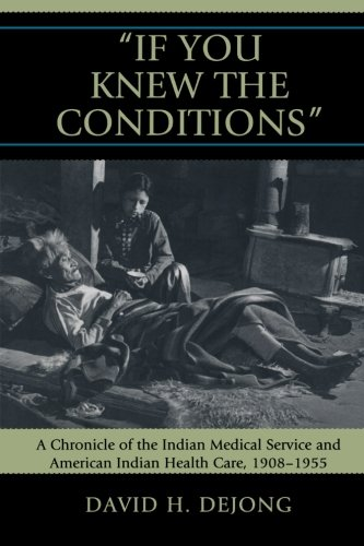 Read Online 'If You Knew the Conditions': A Chronicle of the Indian Medical Service and American Indian Health Care, 1908-1955 pdf epub