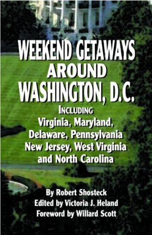 Weekend Getaways Around Washington, D.C.: Including Virginia, Maryland, Delaware, Pennsylvania, New Jersey, West Virginia, and North Carolina