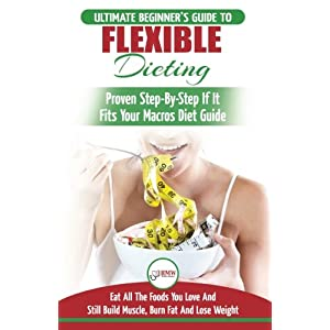 IIFYM & Flexible Dieting: The Ultimate Beginner's Flexible Calorie Counting Diet Guide To Eat All The Foods You Love, If It Fits Your Macros And Still Build Muscle, Burn Fat And Lose Weight