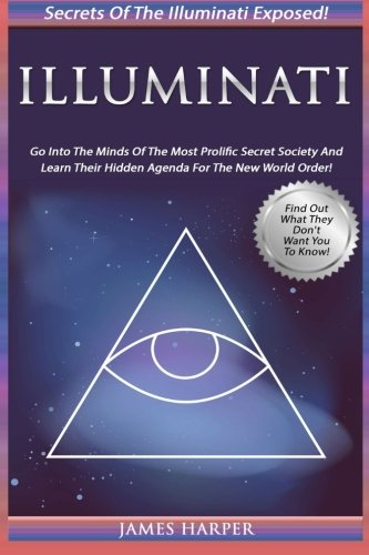 Illuminati  Secrets Of The Illuminati Exposed  Go Into The Minds Of The Most Prolific Secret Society And Learn Their Hidden Agenda For The New World Order