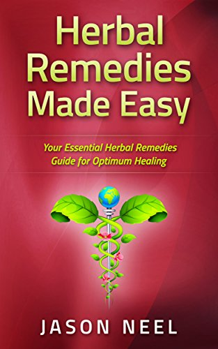 Herbal Remedies Made Easy: Your Essential Herbal Remedies Guide for Optimum Healing (Medicinal Herbs, Herbs, Herbal Medicine, Alternative Medicine Book 1) by [Neel, Jason]