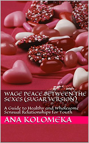 Wage Peace Between the Sexes (Sugar Version): A Guide to Healthy and Wholesome Sensual Relationships for Youth