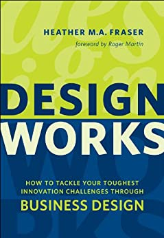 Design Works: How to Tackle Your Toughest Innovation Challenges through Business Design (Rotman-Utp Publishing) by [Fraser, Heather]