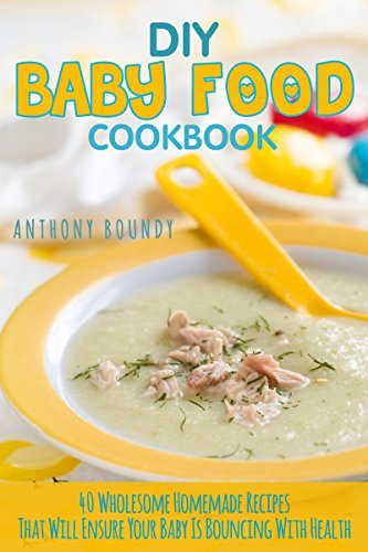 DIY Baby Food Cookbook: 40 Wholesome Homemade Recipes That Will Ensure Your Baby Is Bouncing With Health by Anthony  Boundy
