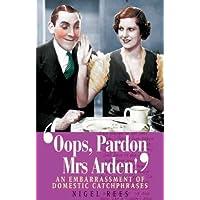 Oops, Pardon, Mrs.Arden!: An Embarrassment of Domestic Catchphrases