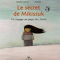 Le secret de Mikissuk : Un voyage au pays des Inuits par Isabelle Lafonta