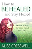 How to Be Healed and Stay Healed: Divine healing for your mind and body